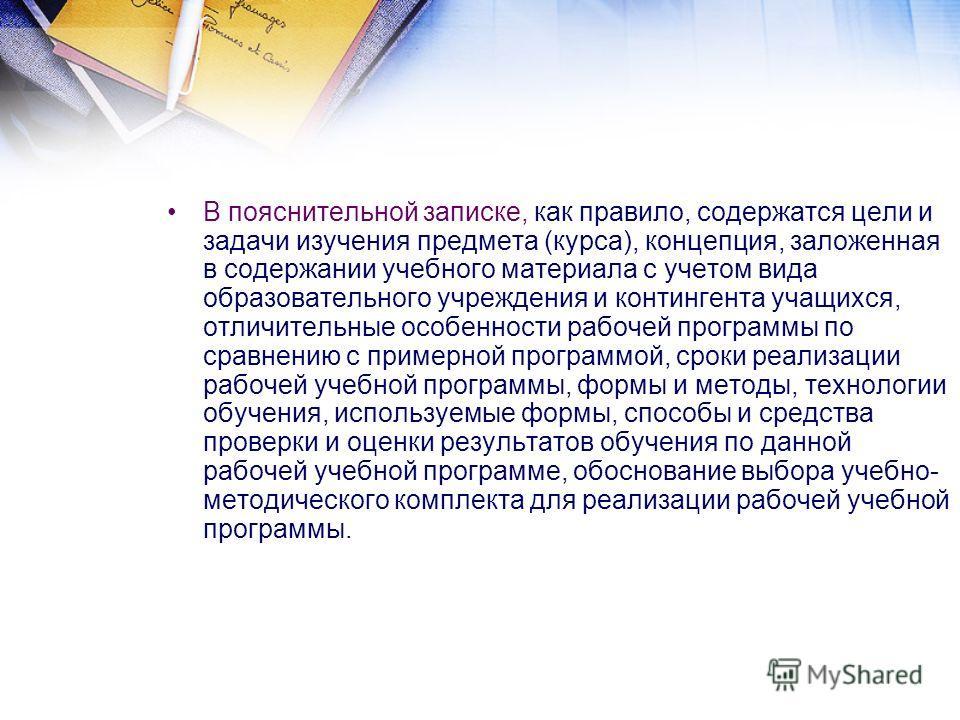 В пояснительной записке, как правило, содержатся цели и задачи изучения предмета (курса), концепция, заложенная в содержании учебного материала с учетом вида образовательного учреждения и контингента учащихся, отличительные особенности рабочей програ