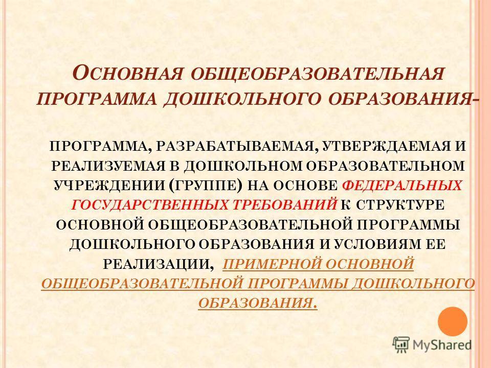 О СНОВНАЯ ОБЩЕОБРАЗОВАТЕЛЬНАЯ ПРОГРАММА ДОШКОЛЬНОГО ОБРАЗОВАНИЯ - ПРОГРАММА, РАЗРАБАТЫВАЕМАЯ, УТВЕРЖДАЕМАЯ И РЕАЛИЗУЕМАЯ В ДОШКОЛЬНОМ ОБРАЗОВАТЕЛЬНОМ УЧРЕЖДЕНИИ ( ГРУППЕ ) НА ОСНОВЕ ФЕДЕРАЛЬНЫХ ГОСУДАРСТВЕННЫХ ТРЕБОВАНИЙ К СТРУКТУРЕ ОСНОВНОЙ ОБЩЕОБРА