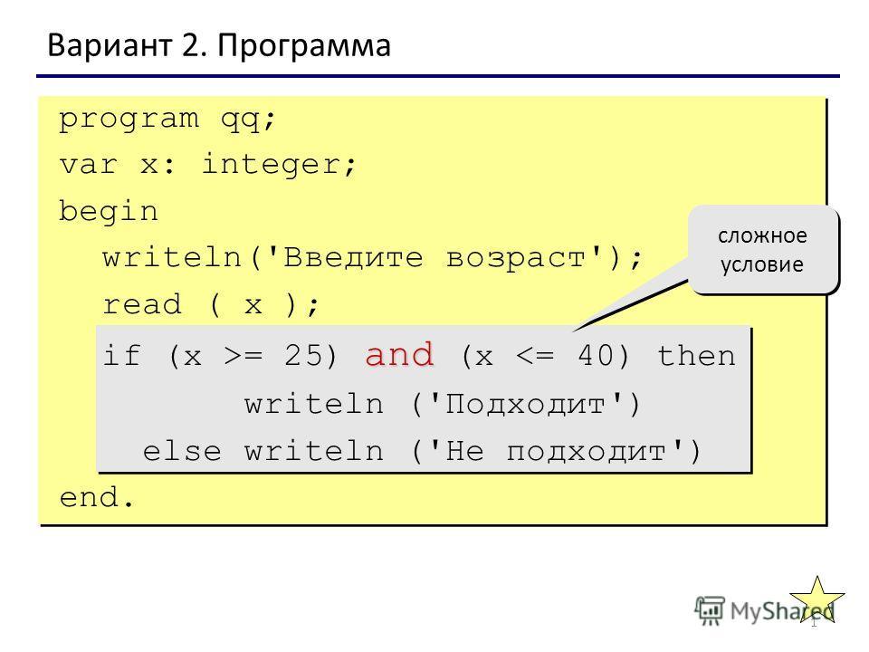 1 Вариант 2. Программа сложное условие program qq; var x: integer; begin writeln('Введите возраст'); read ( x ); and if (x >= 25) and (x