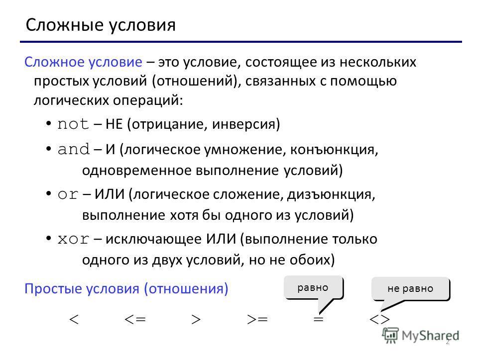 2 Сложные условия Сложное условие – это условие, состоящее из нескольких простых условий (отношений), связанных с помощью логических операций: not – НЕ (отрицание, инверсия) and – И (логическое умножение, конъюнкция, одновременное выполнение условий)