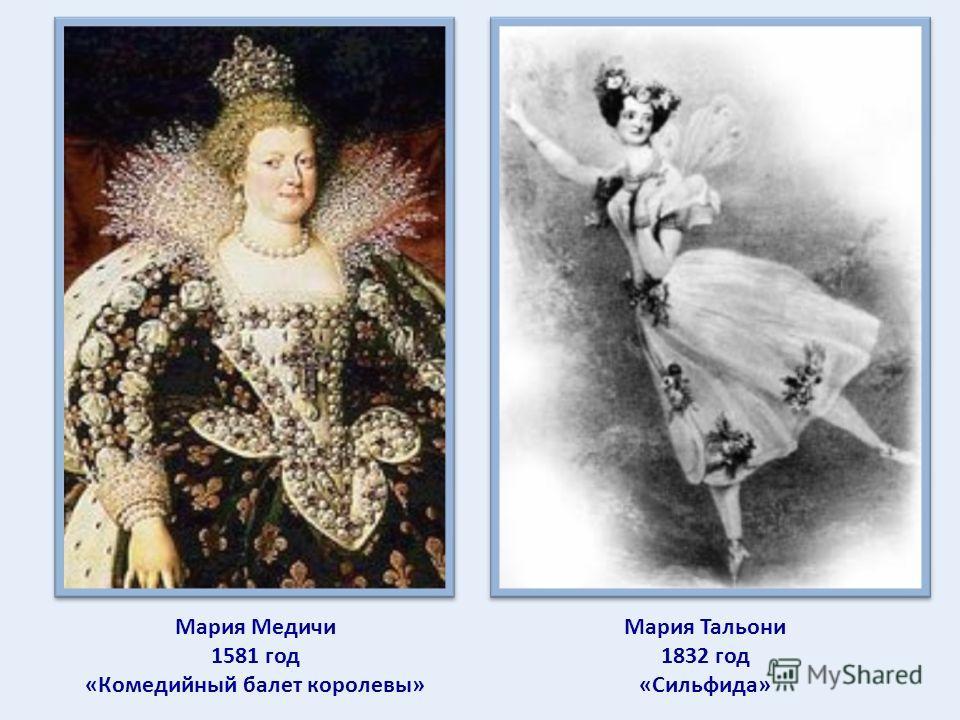 Мария Медичи 1581 год «Комедийный балет королевы» Мария Тальони 1832 год «Сильфида»