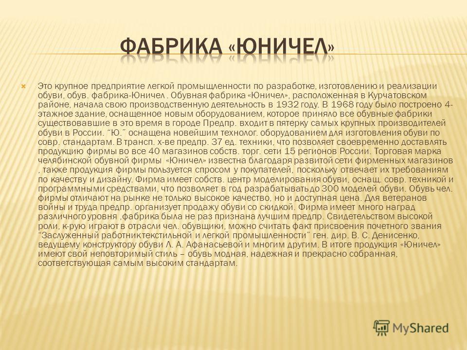 Это крупное предприятие легкой промыщленности по разработке, изготовлению и реализации обуви, обув. фабрика-Юничел. Обувная фабрика «Юничел», расположенная в Курчатовском районе, начала свою производственную деятельность в 1932 году. В 1968 году было