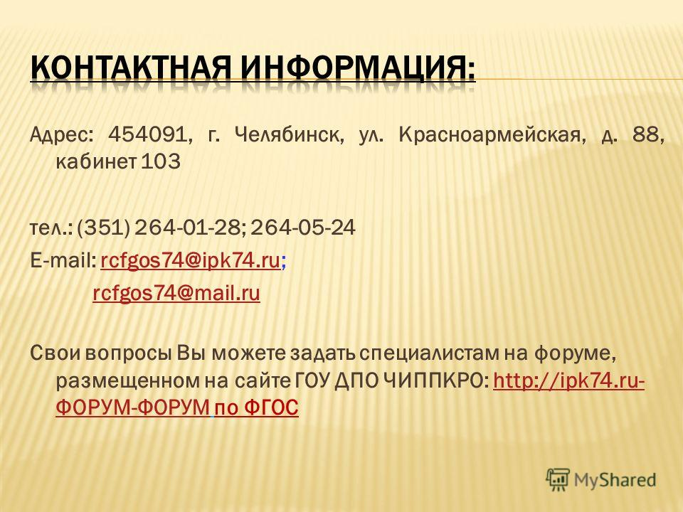Адрес: 454091, г. Челябинск, ул. Красноармейская, д. 88, кабинет 103 тел.: (351) 264-01-28; 264-05-24 E-mail: rcfgos74@ipk74.ru;rcfgos74@ipk74.ru rcfgos74@mail.ru Свои вопросы Вы можете задать специалистам на форуме, размещенном на сайте ГОУ ДПО ЧИПП