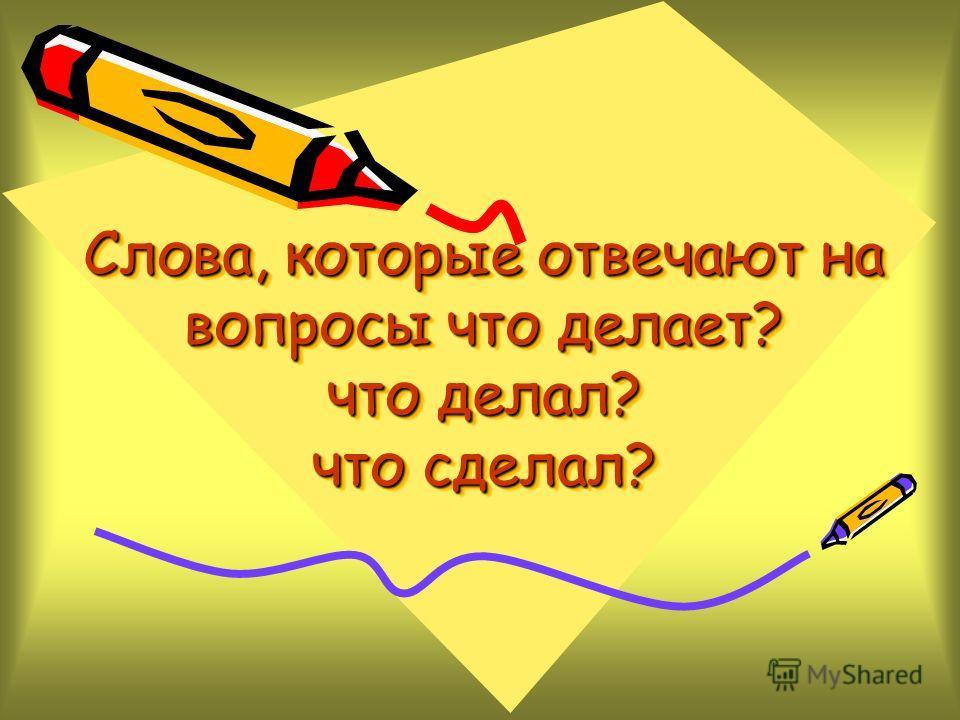 Слова, которые отвечают на вопросы что делает? что делал? что сделал?