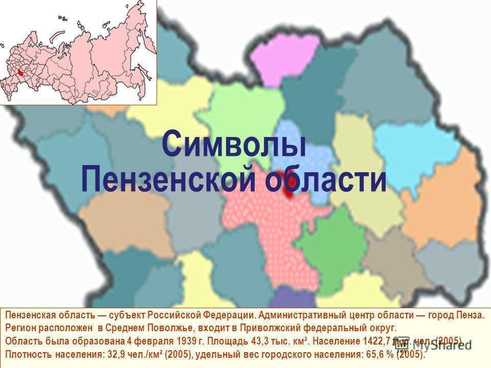 Пензенская область субъект Российской Федерации. Административный центр области город Пенза. Регион расположен в Среднем Поволжье, входит в Приволжский федеральный округ. Область была образована 4 февраля 1939 г. Площадь 43,3 тыс. км². Население 1422