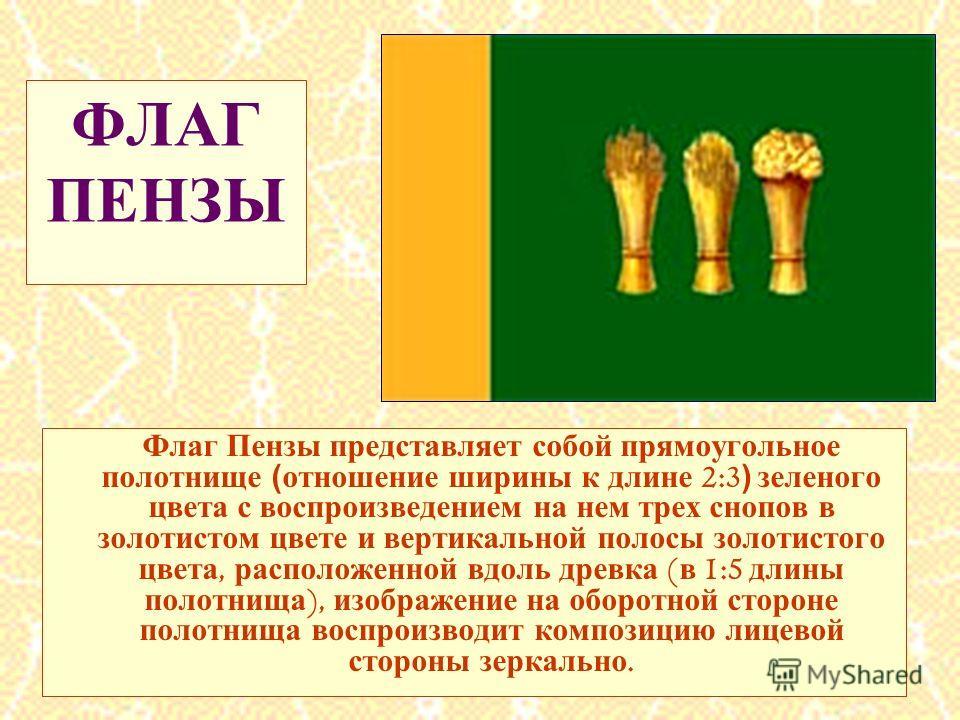 ФЛАГ ПЕНЗЫ Флаг Пензы представляет собой прямоугольное полотнище (отношение ширины к длине 2:3 ) зеленого цвета с воспроизведением на нем трех снопов в золотистом цвете и вертикальной полосы золотистого цвета, расположенной вдоль древка ( в 1:5 длины