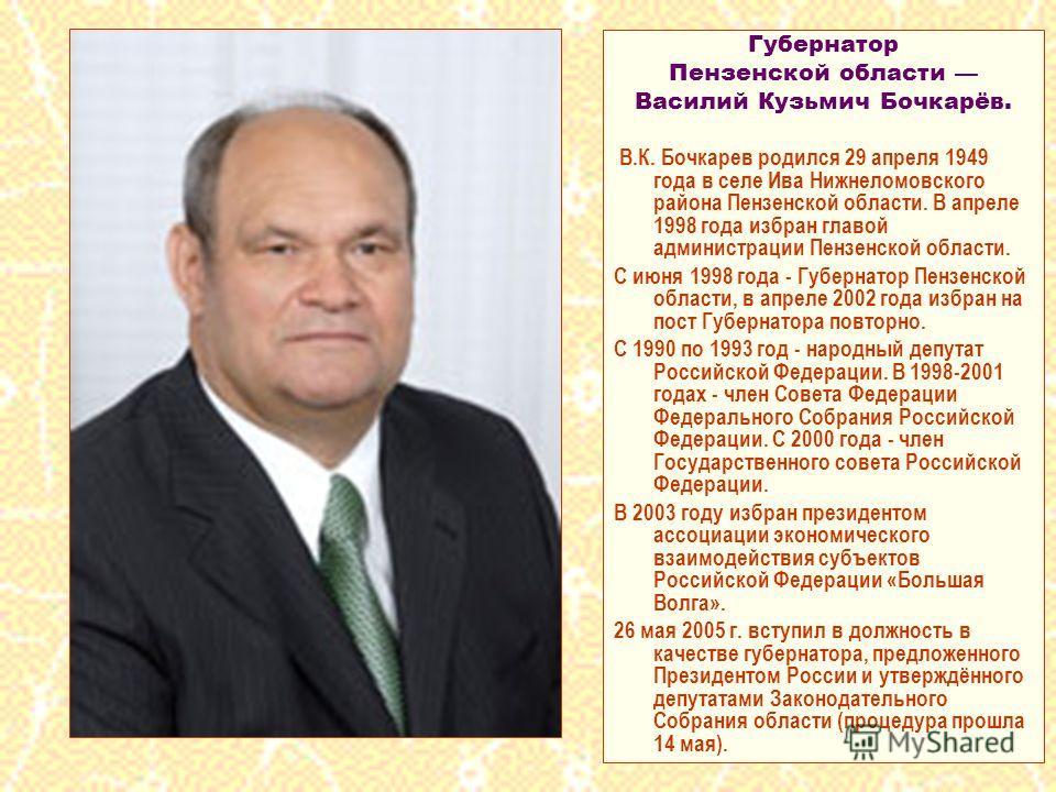 Губернатор Пензенской области Василий Кузьмич Бочкарёв. В.К. Бочкарев родился 29 апреля 1949 года в селе Ива Нижнеломовского района Пензенской области. В апреле 1998 года избран главой администрации Пензенской области. С июня 1998 года - Губернатор П