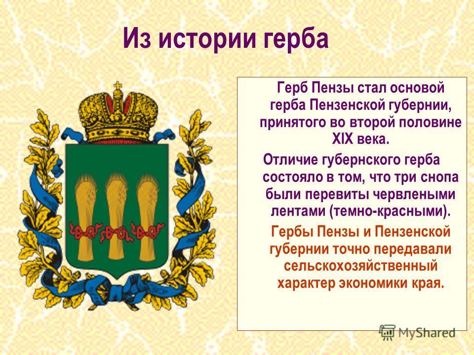 Герб Пензы стал основой герба Пензенской губернии, принятого во второй половине XIX века. Отличие губернского герба состояло в том, что три снопа были перевиты червлеными лентами (темно-красными). Гербы Пензы и Пензенской губернии точно передавали се