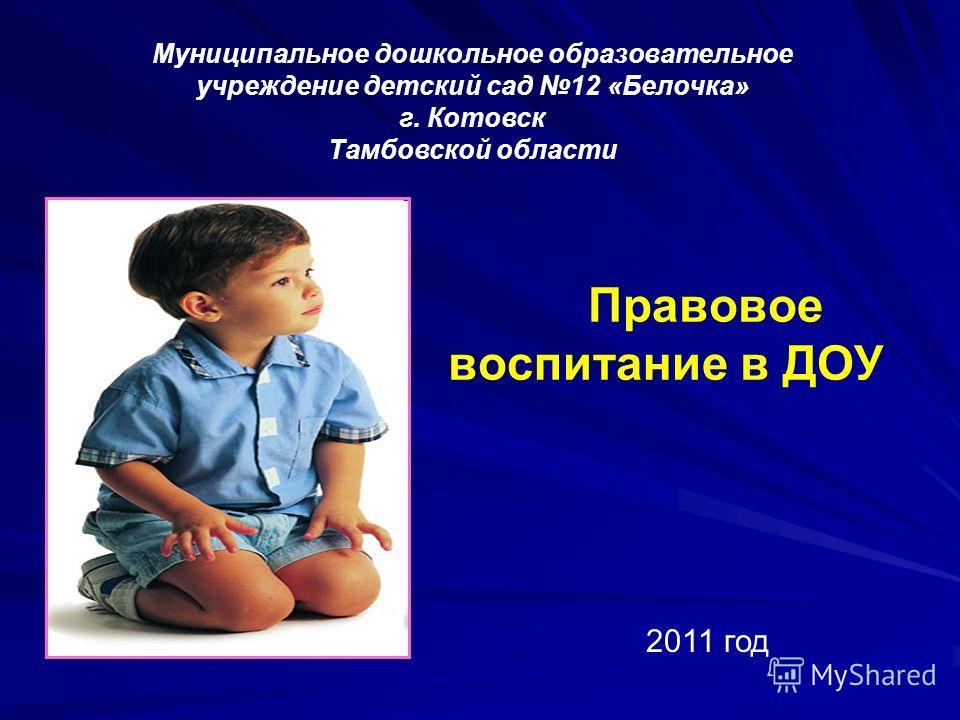 Правовое воспитание в ДОУ Муниципальное дошкольное образовательное учреждение детский сад 12 «Белочка» г. Котовск Тамбовской области 2011 год