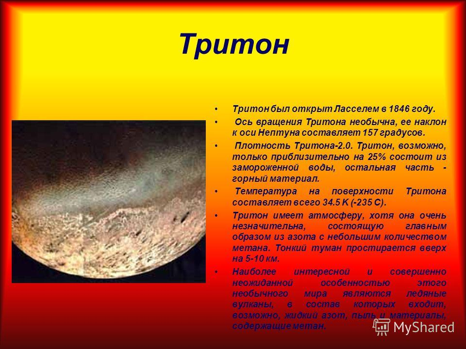 Тритон Тритон был открыт Ласселем в 1846 году. Ось вращения Тритона необычна, ее наклон к оси Нептуна составляет 157 градусов. Плотность Тритона-2.0. Тритон, возможно, только приблизительно на 25% состоит из замороженной воды, остальная часть - горны