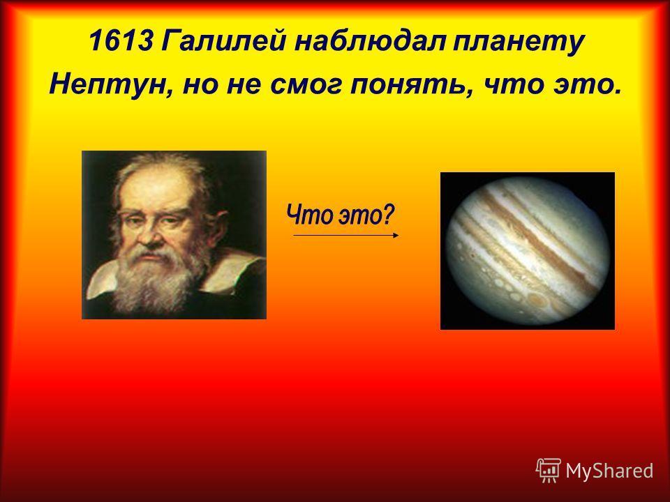 1613 Галилей наблюдал планету Нептун, но не смог понять, что это.