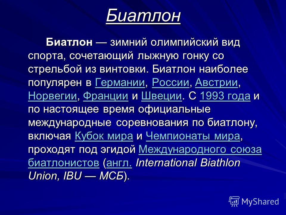 Биатлон Биатлон зимний олимпийский вид спорта, сочетающий лыжную гонку со стрельбой из винтовки. Биатлон наиболее популярен в Германии, России, Австрии, Норвегии, Франции и Швеции. C 1993 года и по настоящее время официальные международные соревнован