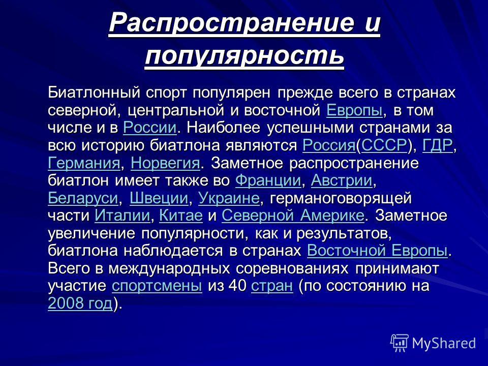 Распространение и популярность Биатлонный спорт популярен прежде всего в странах северной, центральной и восточной Европы, в том числе и в России. Наиболее успешными странами за всю историю биатлона являются Россия(СССР), ГДР, Германия, Норвегия. Зам