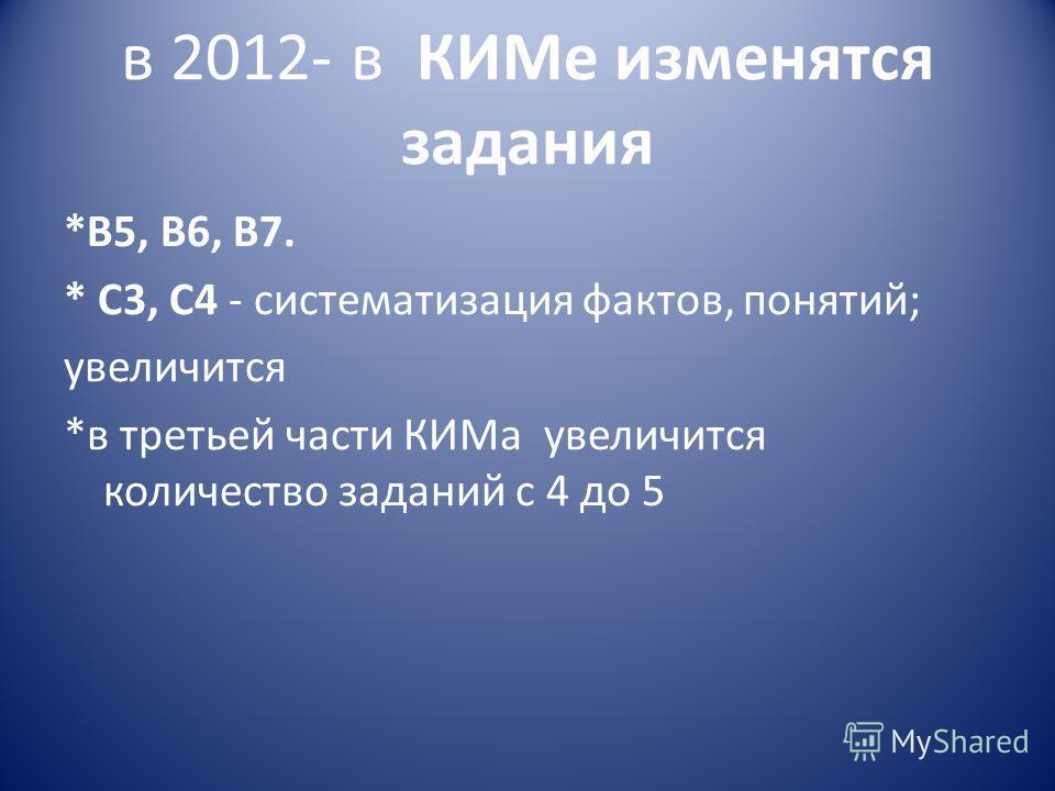 в 2012- в КИМе изменятся задания *В5, В6, В7. * С3, С4 - систематизация фактов, понятий; увеличится *в третьей части КИМа увеличится количество заданий с 4 до 5