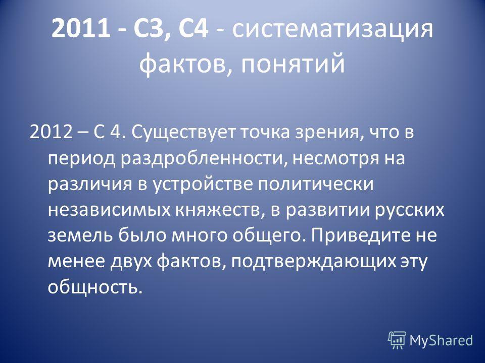 2011 - С3, С4 - систематизация фактов, понятий 2012 – С 4. Существует точка зрения, что в период раздробленности, несмотря на различия в устройстве политически независимых княжеств, в развитии русских земель было много общего. Приведите не менее двух