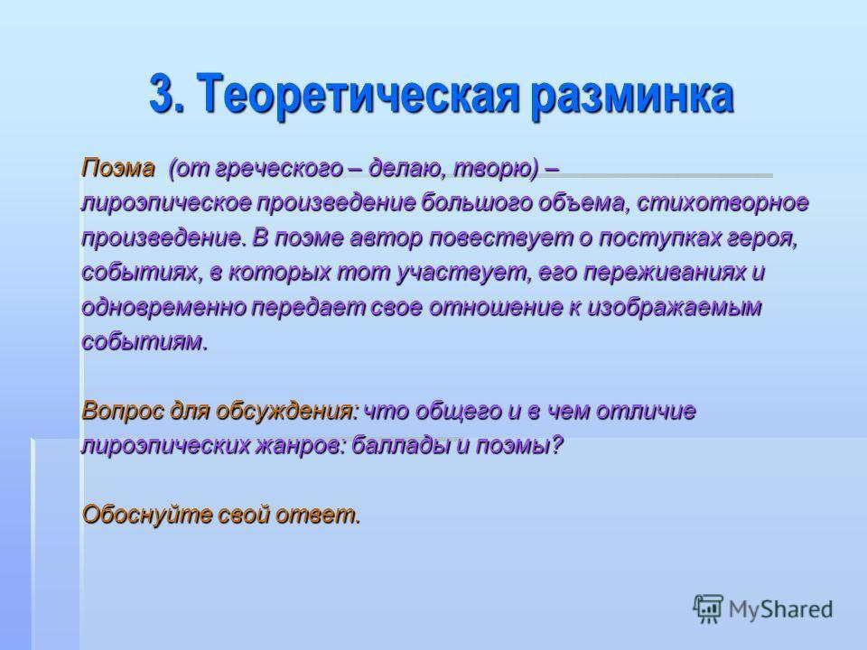 3. Теоретическая разминка Поэма (от греческого – делаю, творю) – лироэпическое произведение большого объема, стихотворное произведение. В поэме автор повествует о поступках героя, событиях, в которых тот участвует, его переживаниях и одновременно пер