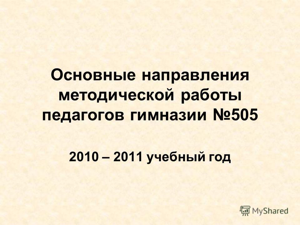 Основные направления методической работы педагогов гимназии 505 2010 – 2011 учебный год
