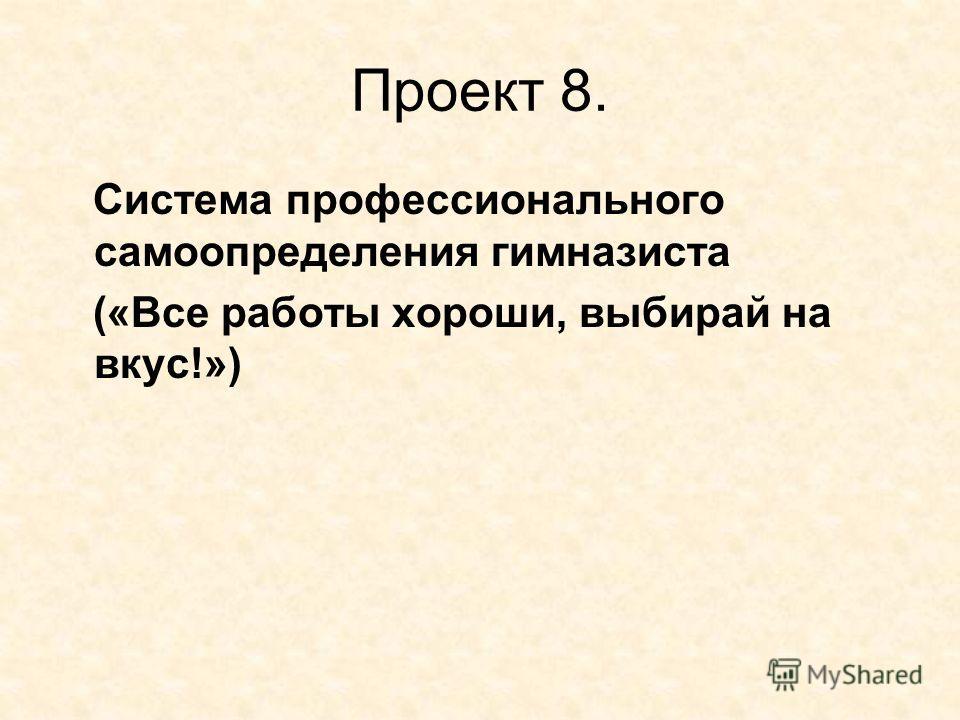 Проект 8. Система профессионального самоопределения гимназиста («Все работы хороши, выбирай на вкус!»)