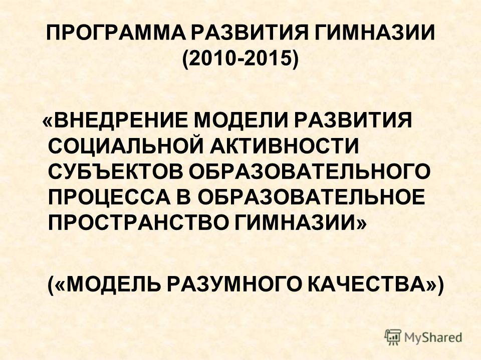 ПРОГРАММА РАЗВИТИЯ ГИМНАЗИИ (2010-2015) «ВНЕДРЕНИЕ МОДЕЛИ РАЗВИТИЯ СОЦИАЛЬНОЙ АКТИВНОСТИ СУБЪЕКТОВ ОБРАЗОВАТЕЛЬНОГО ПРОЦЕССА В ОБРАЗОВАТЕЛЬНОЕ ПРОСТРАНСТВО ГИМНАЗИИ» («МОДЕЛЬ РАЗУМНОГО КАЧЕСТВА»)
