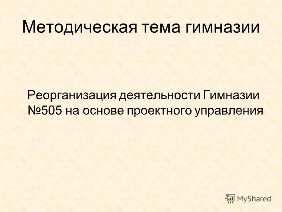 Методическая тема гимназии Реорганизация деятельности Гимназии 505 на основе проектного управления