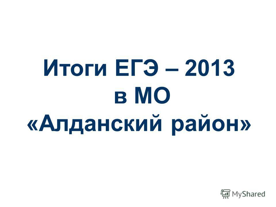 Итоги ЕГЭ – 2013 в МО «Алданский район»