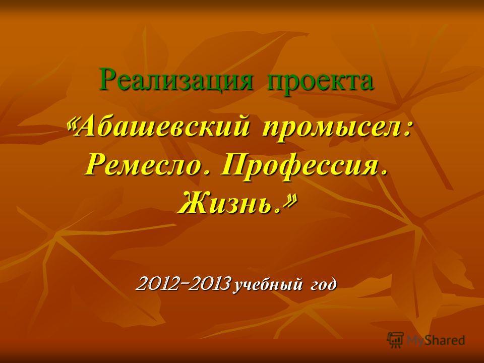 Реализация проекта «Абашевский промысел: Ремесло. Профессия. Жизнь.» 2012-2013 учебный год