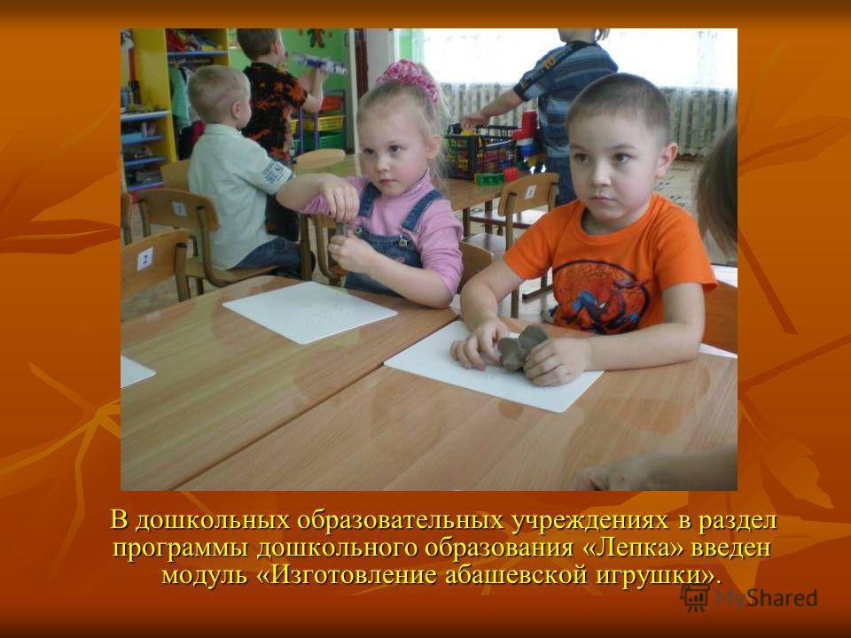 В дошкольных образовательных учреждениях в раздел программы дошкольного образования «Лепка» введен модуль «Изготовление абашевской игрушки». В дошкольных образовательных учреждениях в раздел программы дошкольного образования «Лепка» введен модуль «Из