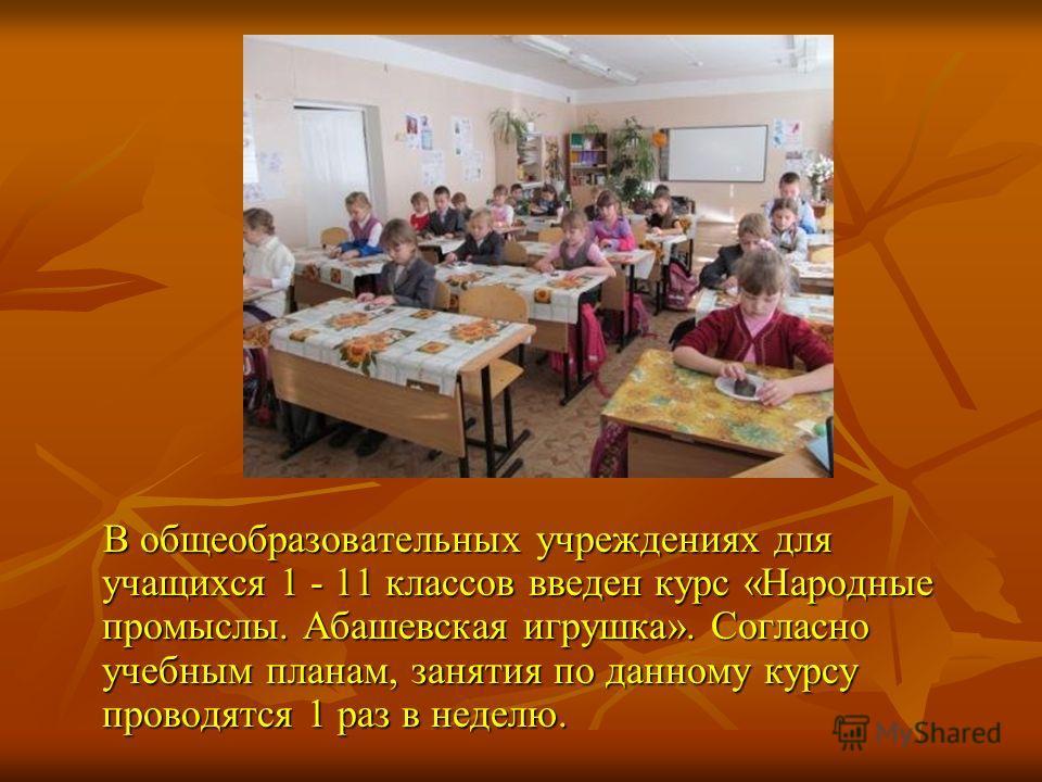В общеобразовательных учреждениях для учащихся 1 - 11 классов введен курс «Народные промыслы. Абашевская игрушка». Согласно учебным планам, занятия по данному курсу проводятся 1 раз в неделю. В общеобразовательных учреждениях для учащихся 1 - 11 клас
