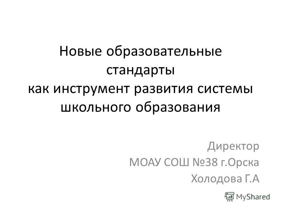 Новые образовательные стандарты как инструмент развития системы школьного образования Директор МОАУ СОШ 38 г.Орска Холодова Г.А