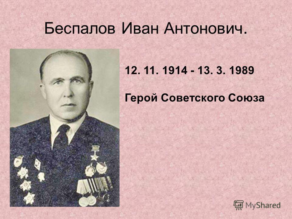 Беспалов Иван Антонович. 12. 11. 1914 - 13. 3. 1989 Герой Советского Союза