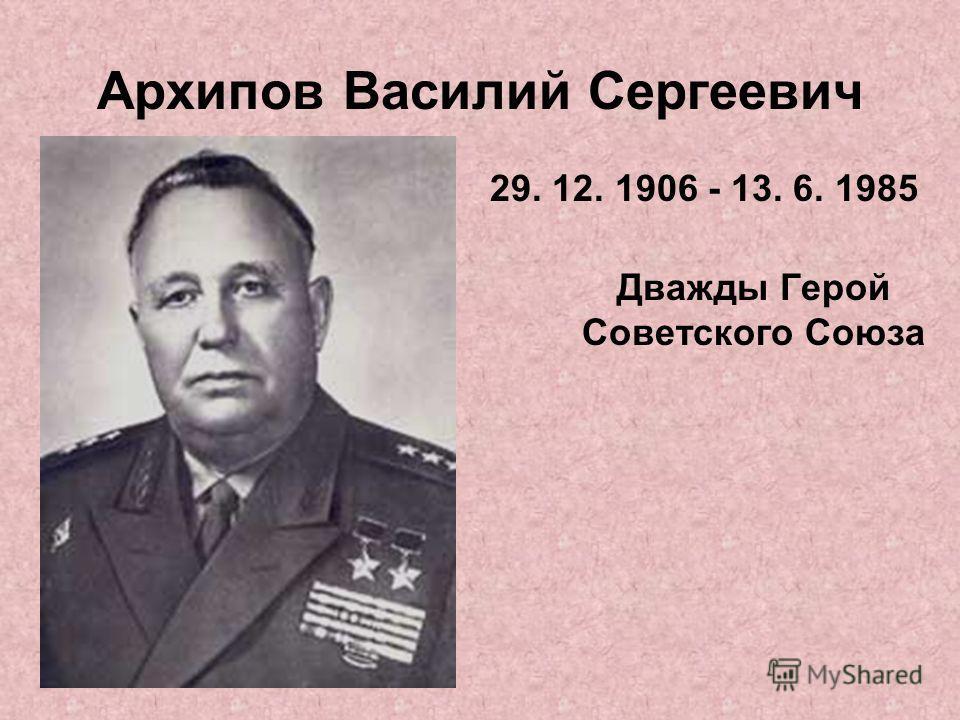 Архипов Василий Сергеевич 29. 12. 1906 - 13. 6. 1985 Дважды Герой Советского Союза