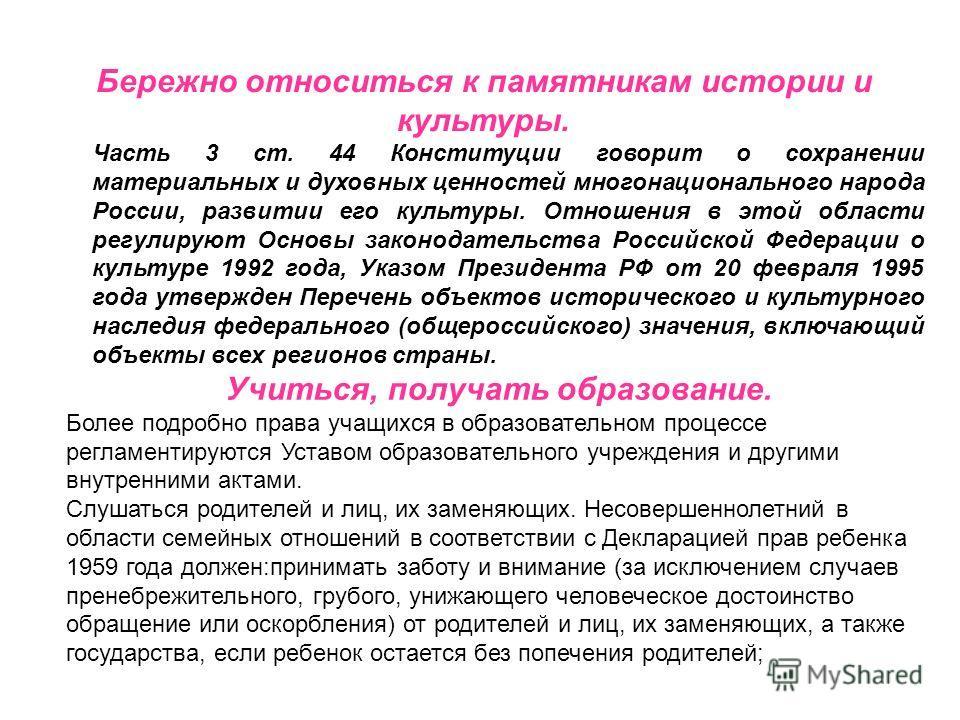 Бережно относиться к памятникам истории и культуры. Часть 3 ст. 44 Конституции говорит о сохранении материальных и духовных ценностей многонационального народа России, развитии его культуры. Отношения в этой области регулируют Основы законодательства