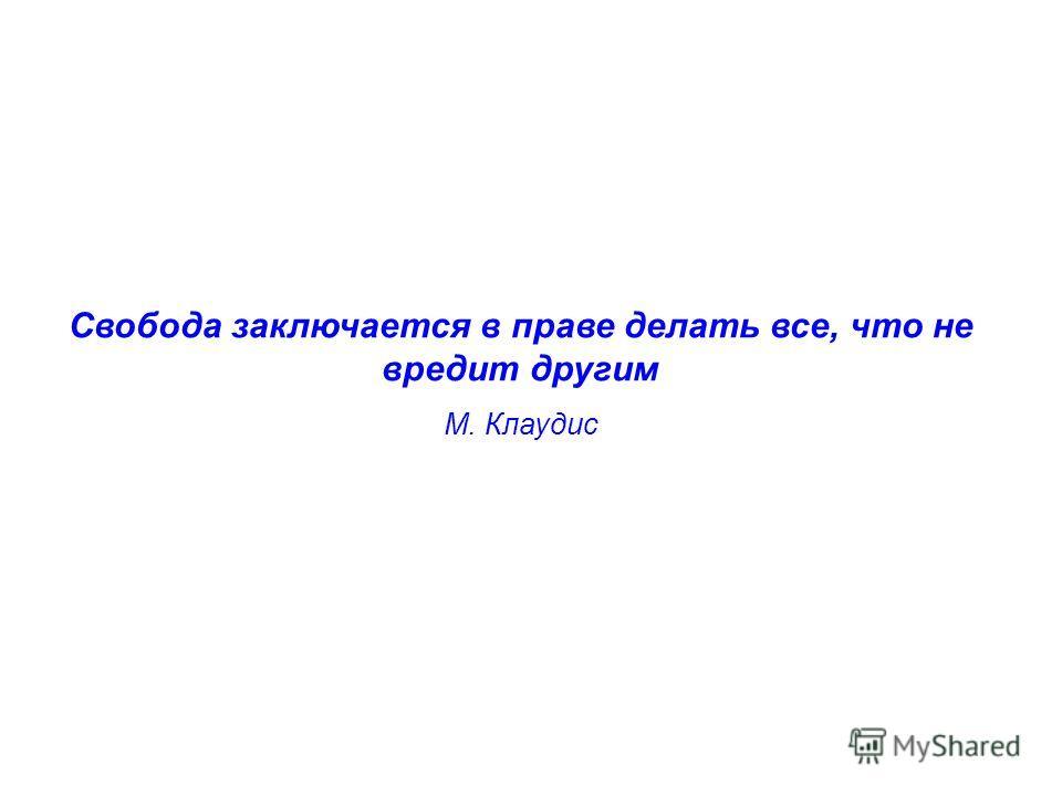 Свобода заключается в праве делать все, что не вредит другим М. Клаудис