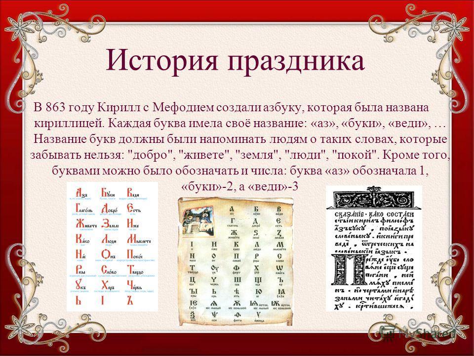 История праздника В 863 году Кирилл с Мефодием создали азбуку, которая была названа кириллицей. Каждая буква имела своё название: «аз», «буки», «веди», … Название букв должны были напоминать людям о таких словах, которые забывать нельзя: