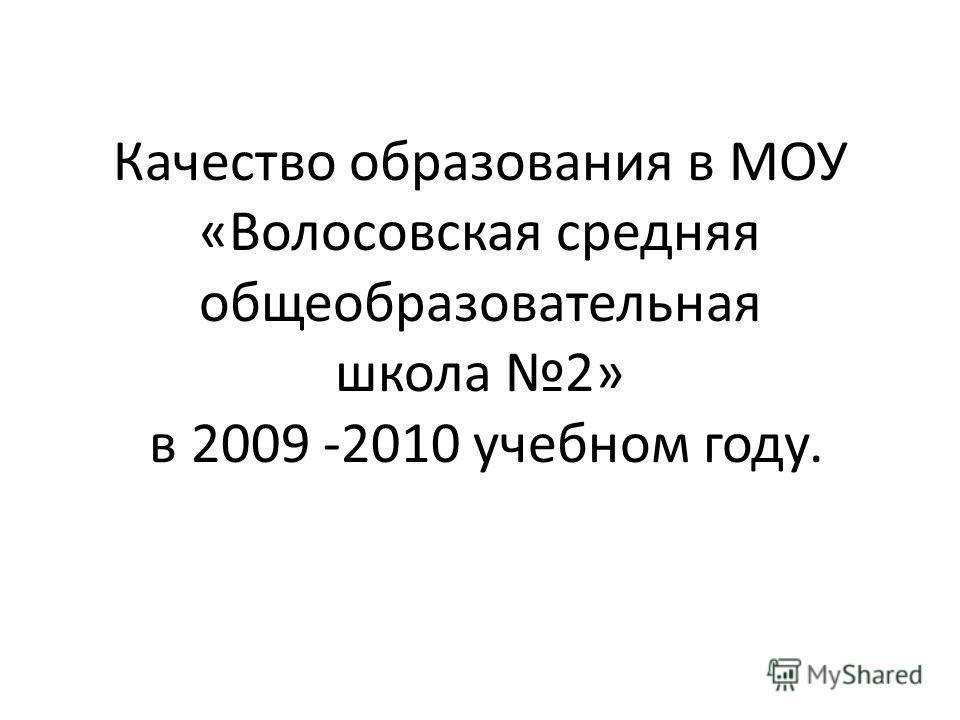 Качество образования в МОУ «Волосовская средняя общеобразовательная школа 2» в 2009 -2010 учебном году.