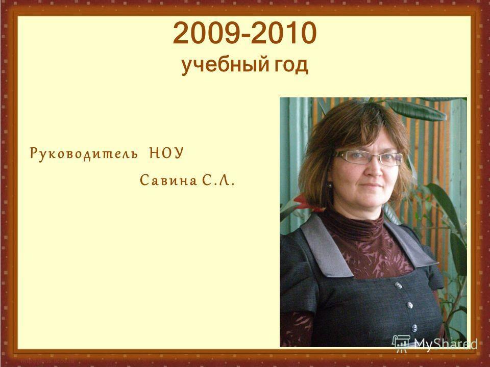 2009-2010 учебный год Руководитель НОУ Савина С.Л.