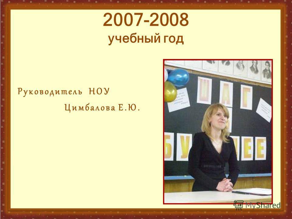 2007-2008 учебный год Руководитель НОУ Цимбалова Е.Ю.