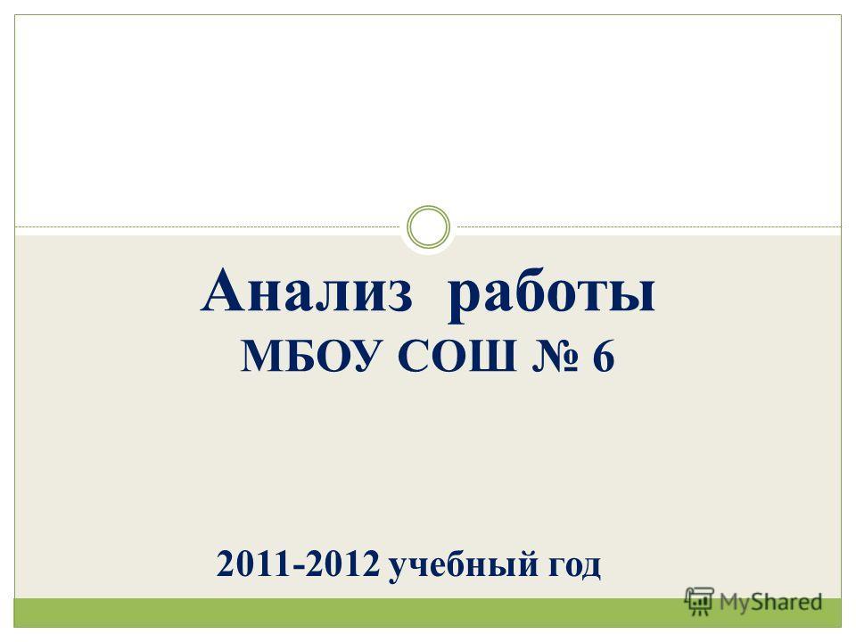 Анализ работы МБОУ СОШ 6 2011-2012 учебный год