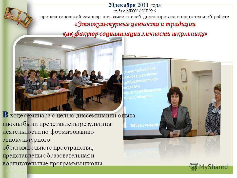 http://aida.ucoz.ru 20декабря 2011 года на базе МБОУ СОШ 6 прошел городской семинар для заместителей директоров по воспитательной работе «Этнокультурные ценности и традиции как фактор социализации личности школьника» В ходе семинара с целью диссемина