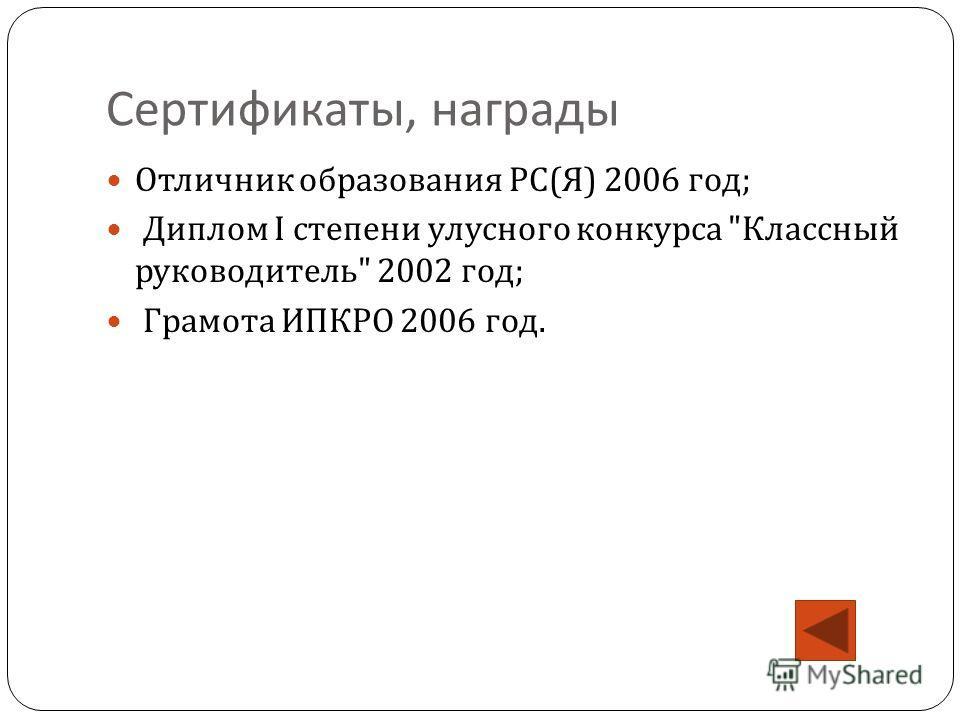 Сертификаты, награды Отличник образования РС ( Я ) 2006 год ; Диплом I степени улусного конкурса  Классный руководитель  2002 год ; Грамота ИПКРО 2006 год.