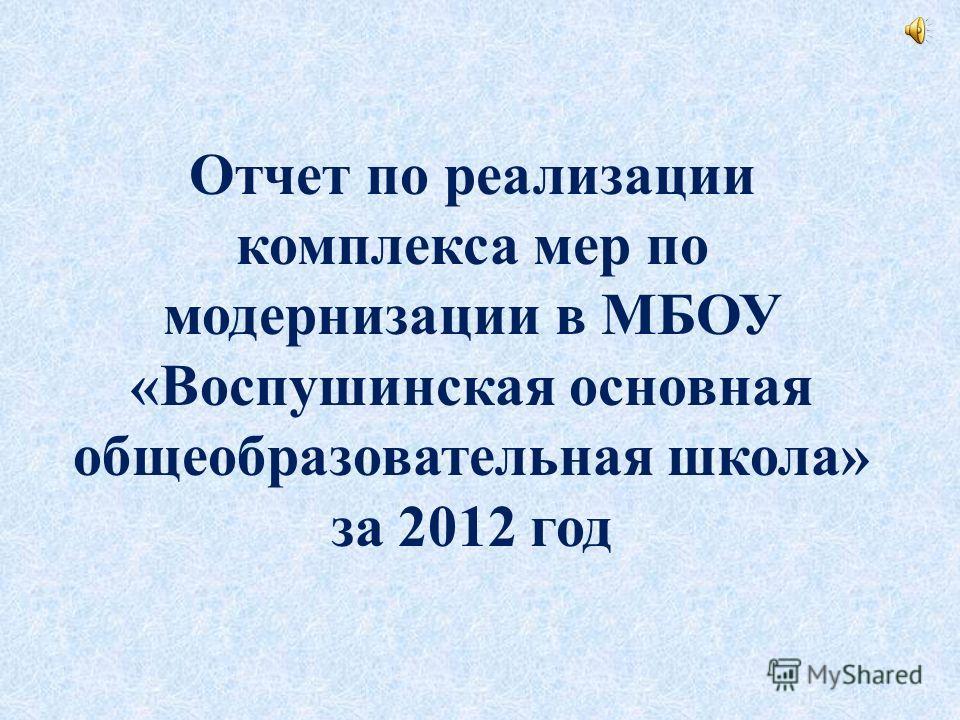 Отчет по реализации комплекса мер по модернизации в МБОУ «Воспушинская основная общеобразовательная школа» за 2012 год