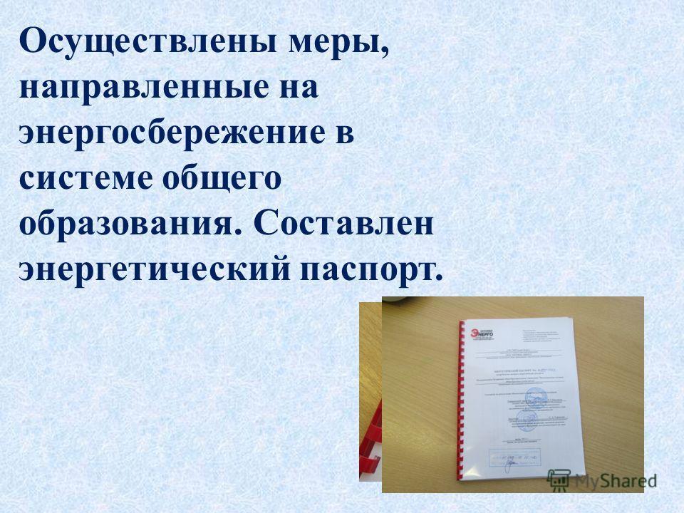 Осуществлены меры, направленные на энергосбережение в системе общего образования. Составлен энергетический паспорт.