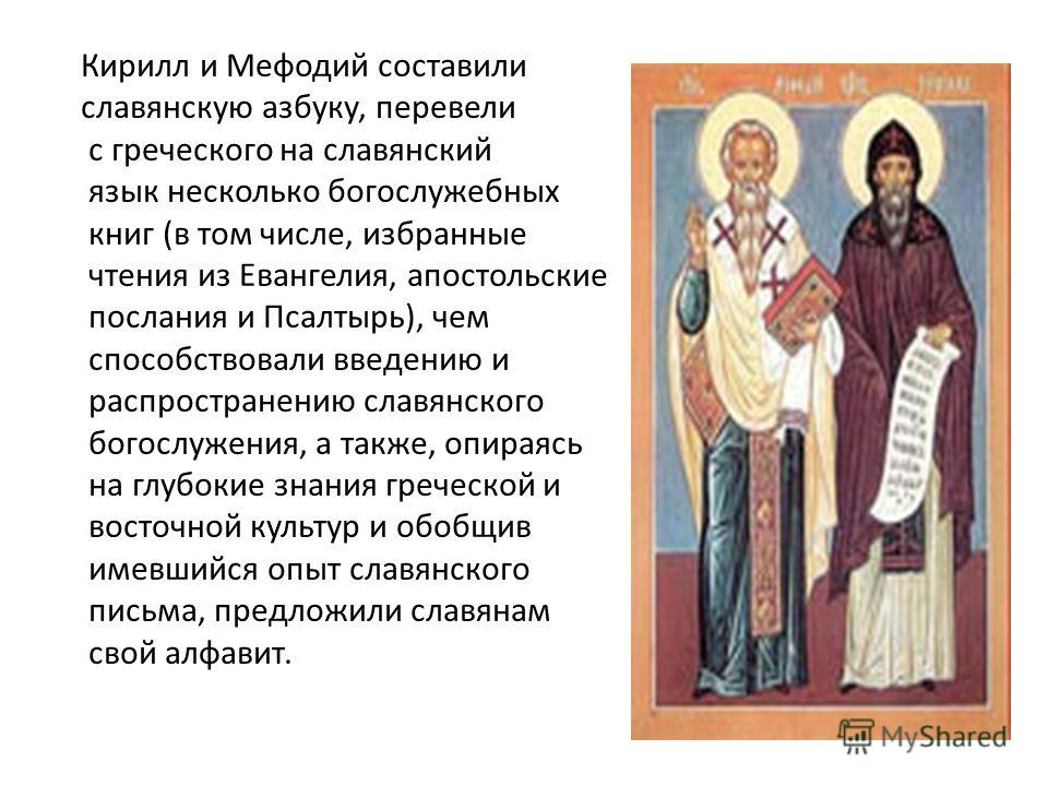 Кирилл и Мефодий составили славянскую азбуку, перевели с греческого на славянский язык несколько богослужебных книг (в том числе, избранные чтения из Евангелия, апостольские послания и Псалтырь), чем способствовали введению и распространению славянск