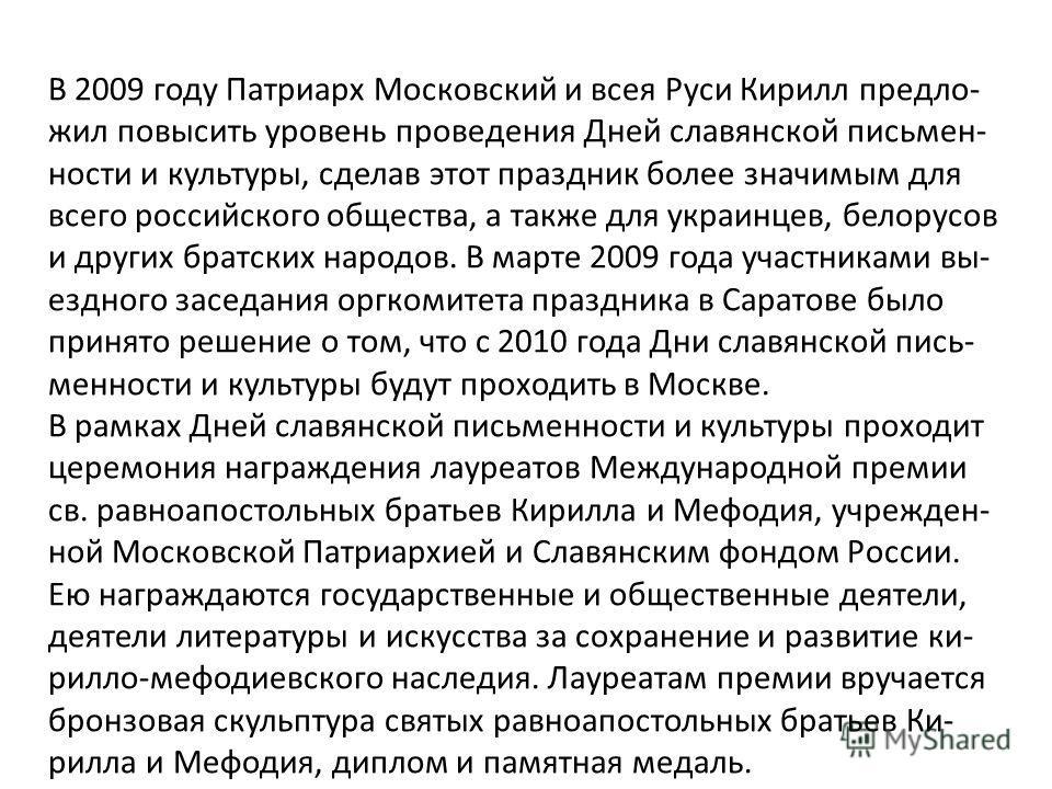 В 2009 году Патриарх Московский и всея Руси Кирилл предло- жил повысить уровень проведения Дней славянской письмен- ности и культуры, сделав этот праздник более значимым для всего российского общества, а также для украинцев, белорусов и других братск