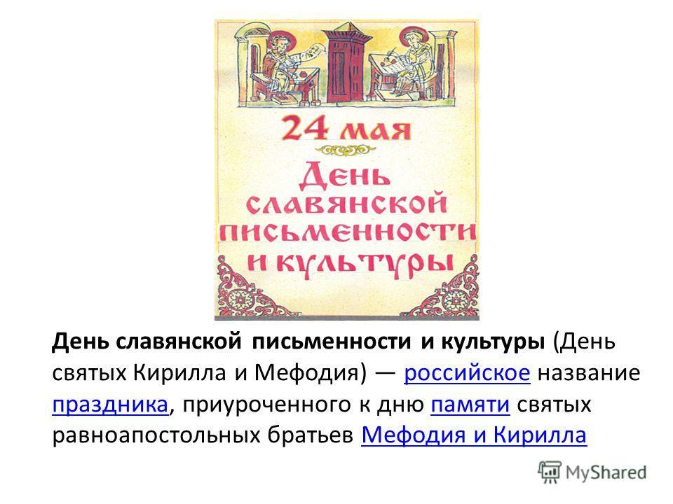 День славянской письменности и культуры (День святых Кирилла и Мефодия) российское название праздника, приуроченного к дню памяти святых равноапостольных братьев Мефодия и Кириллароссийское праздникапамятиМефодия и Кирилла
