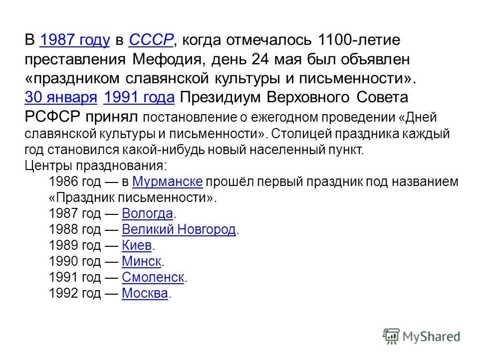 В 1987 году в СССР, когда отмечалось 1100-летие преставления Мефодия, день 24 мая был объявлен «праздником славянской культуры и письменности».1987 годуСССР 30 января30 января 1991 года Президиум Верховного Совета РСФСР принял постановление о ежегодн