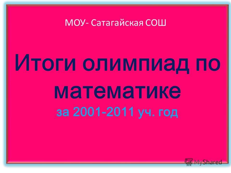 Итоги олимпиад по математике за 2001-2011 уч. год МОУ- Сатагайская СОШ