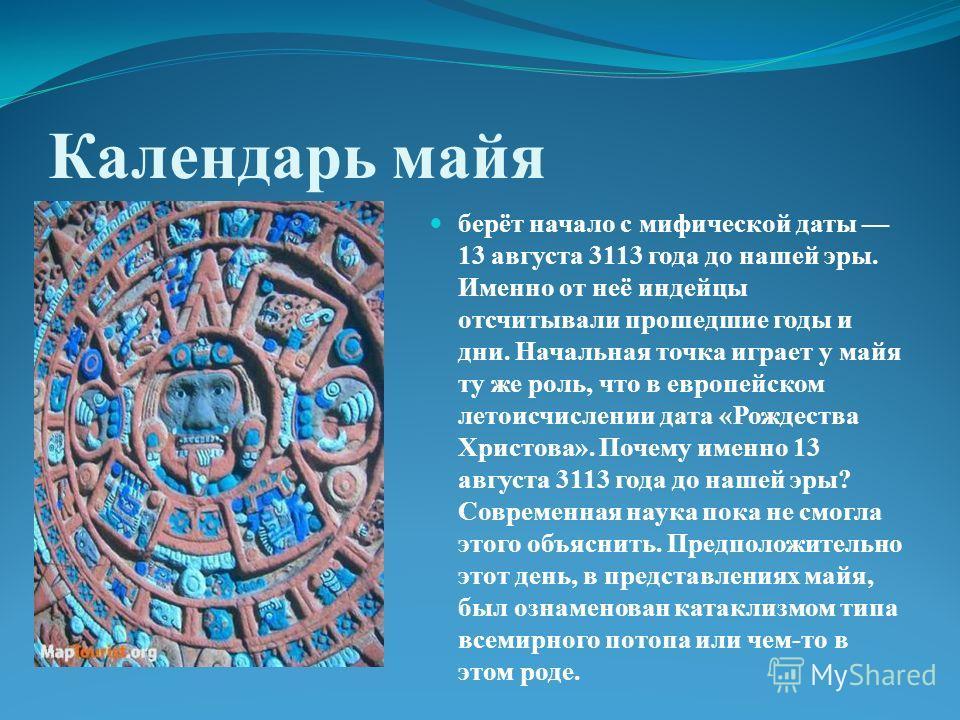 Календарь майя берёт начало с мифической даты 13 августа 3113 года до нашей эры. Именно от неё индейцы отсчитывали прошедшие годы и дни. Начальная точка играет у майя ту же роль, что в европейском летоисчислении дата «Рождества Христова». Почему имен
