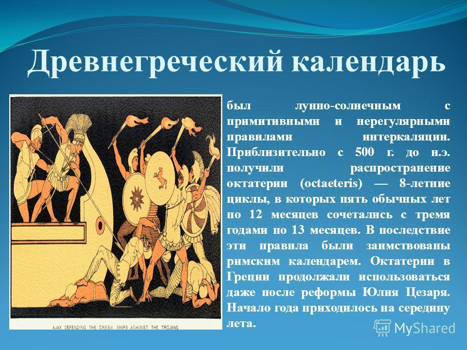 Древнегреческий календарь был лунно-солнечным с примитивными и нерегулярными правилами интеркаляции. Приблизительно с 500 г. до н.э. получили распространение октатерии (octaeteris) 8-летние циклы, в которых пять обычных лет по 12 месяцев сочетались с