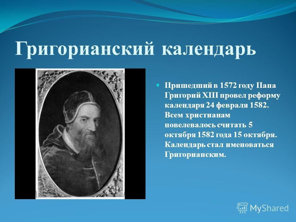 Григорианский календарь Пришедший в 1572 году Папа Григорий XIII провел реформу календаря 24 февраля 1582. Всем христианам повелевалось считать 5 октября 1582 года 15 октября. Календарь стал именоваться Григорианским.
